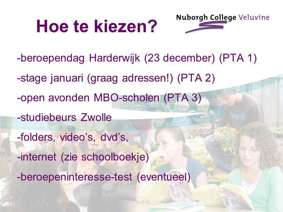Hoe te kiezen? -beroependag Harderwijk (23 december) (PTA 1) -stage januari (graag adressen!) (PTA 2) -open avonden MBO-scholen (PTA 3) -studiebeurs Z