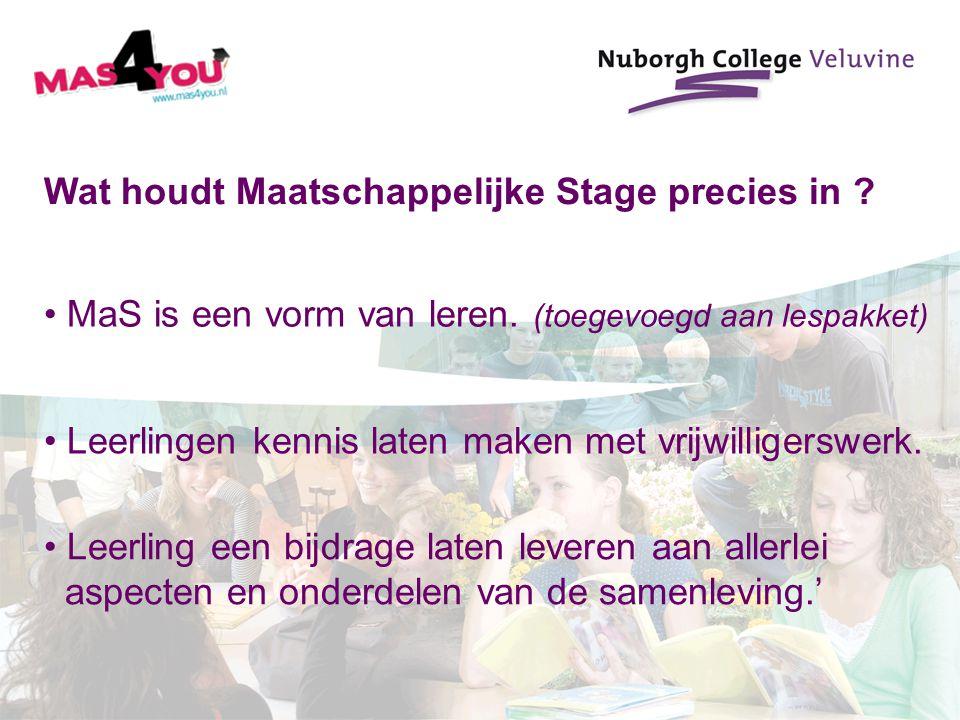 Wat houdt Maatschappelijke Stage precies in ? MaS is een vorm van leren. (toegevoegd aan lespakket) Leerlingen kennis laten maken met vrijwilligerswer