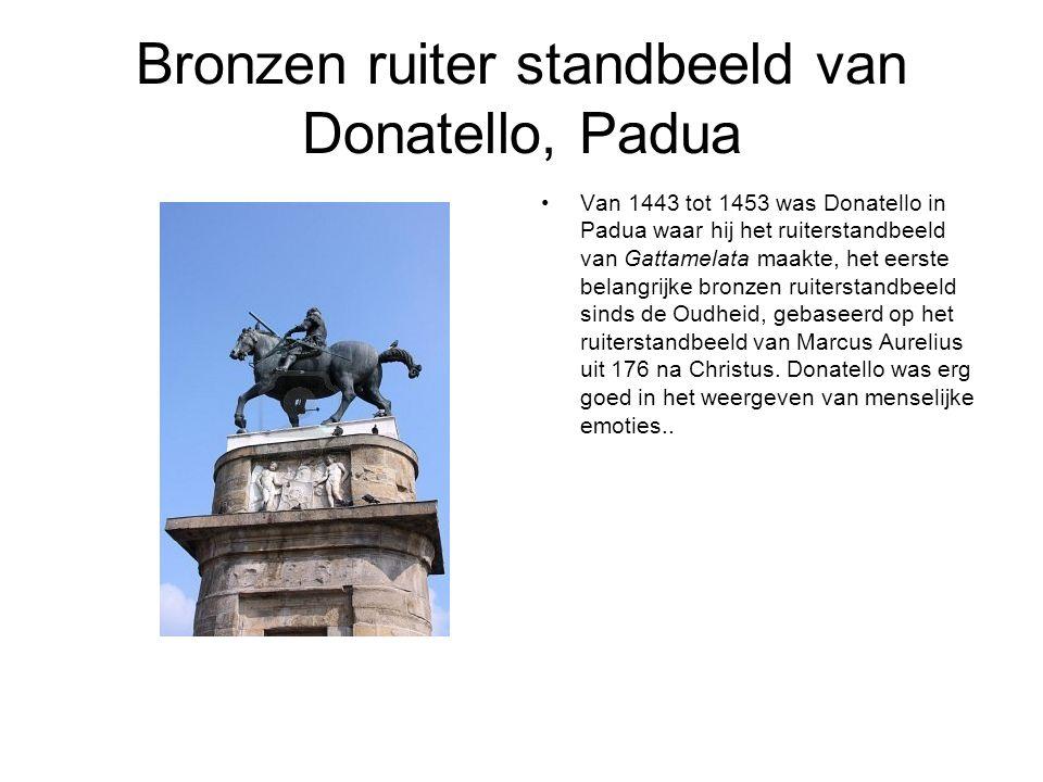 Bronzen ruiter standbeeld van Donatello, Padua Van 1443 tot 1453 was Donatello in Padua waar hij het ruiterstandbeeld van Gattamelata maakte, het eerste belangrijke bronzen ruiterstandbeeld sinds de Oudheid, gebaseerd op het ruiterstandbeeld van Marcus Aurelius uit 176 na Christus.