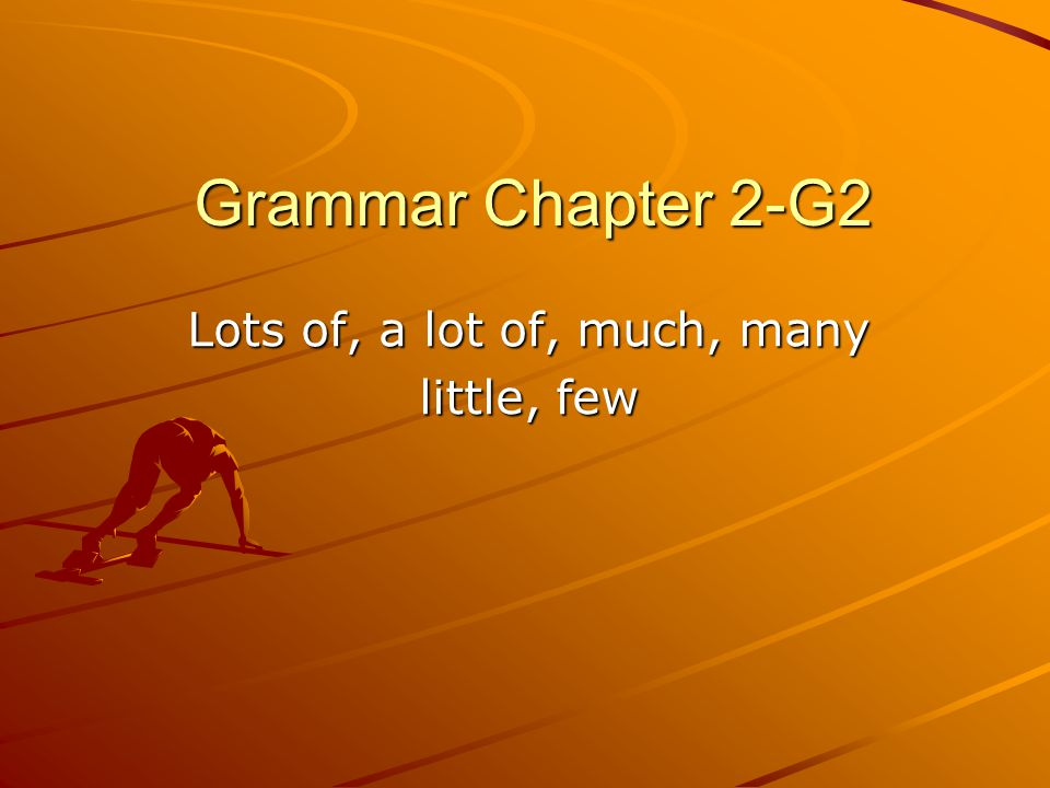 Grammar Chapter 2-G2 Lots of, a lot of, much, many little, few