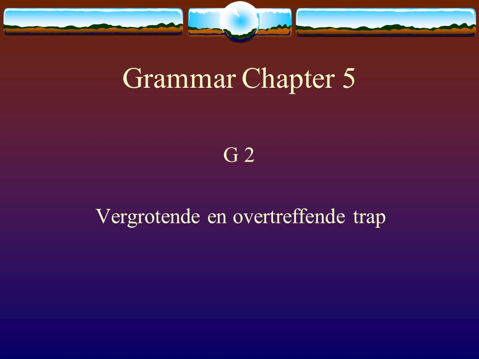 Grammar Chapter 5 G 2 Vergrotende en overtreffende trap