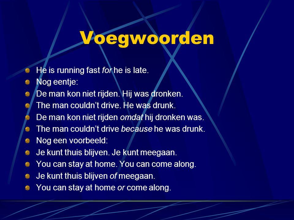 Voegwoorden He is running fast for he is late. Nog eentje: De man kon niet rijden. Hij was dronken. The man couldn't drive. He was drunk. De man kon n