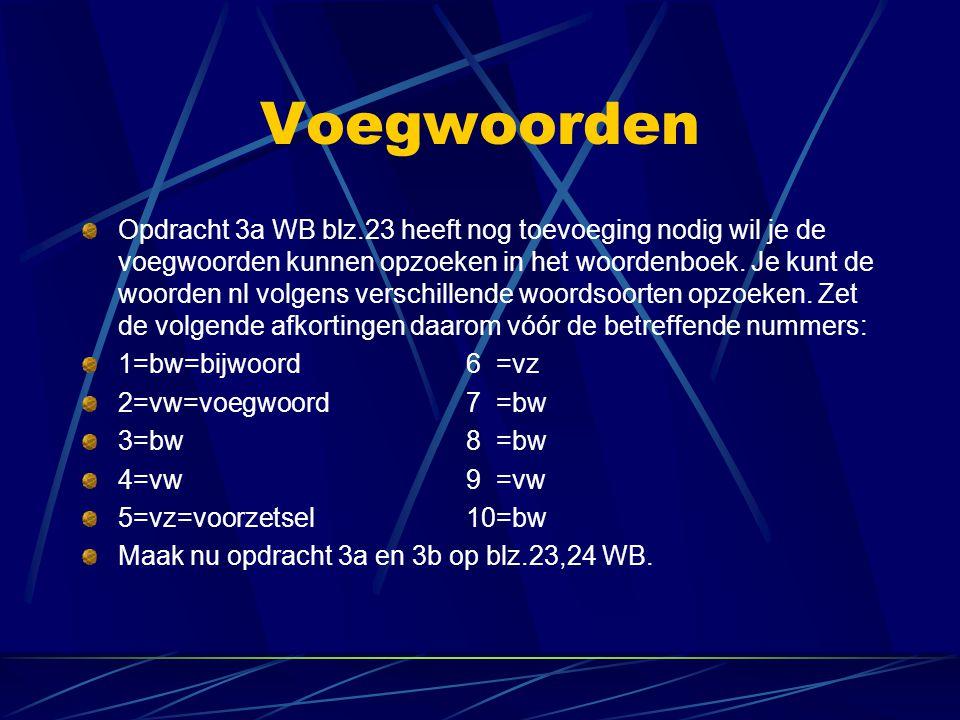 Voegwoorden Opdracht 3a WB blz.23 heeft nog toevoeging nodig wil je de voegwoorden kunnen opzoeken in het woordenboek. Je kunt de woorden nl volgens v