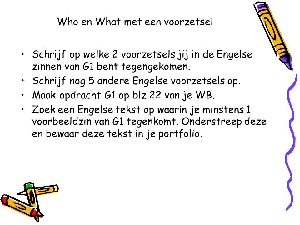 Who en What met een voorzetsel Schrijf op welke 2 voorzetsels jij in de Engelse zinnen van G1 bent tegengekomen. Schrijf nog 5 andere Engelse voorzets