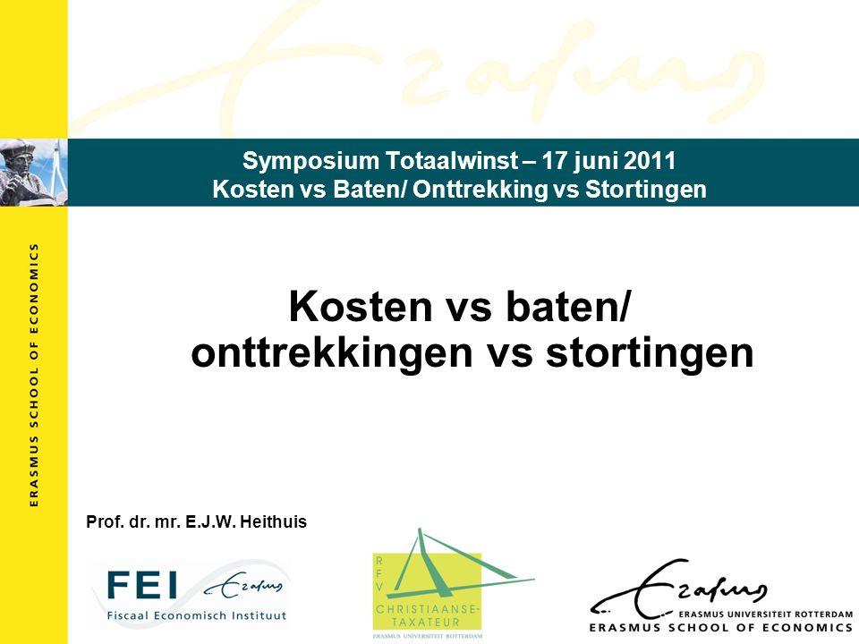Symposium Totaalwinst – 17 juni 2011 Kosten vs Baten/ Onttrekking vs Stortingen Kosten vs baten/ onttrekkingen vs stortingen Prof. dr. mr. E.J.W. Heit