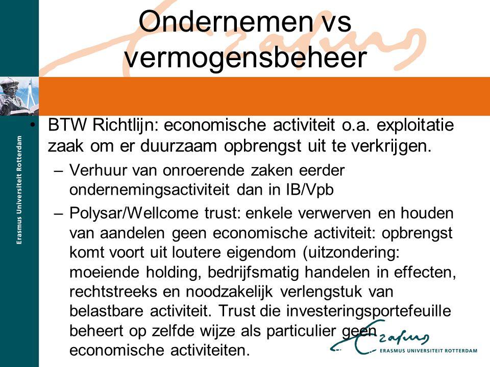 Ondernemen vs vermogensbeheer BTW Richtlijn: economische activiteit o.a. exploitatie zaak om er duurzaam opbrengst uit te verkrijgen. –Verhuur van onr