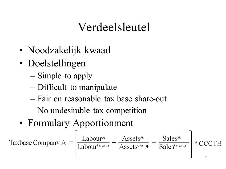 7 Verdeelsleutel Noodzakelijk kwaad Doelstellingen –Simple to apply –Difficult to manipulate –Fair en reasonable tax base share-out –No undesirable tax competition Formulary Apportionment
