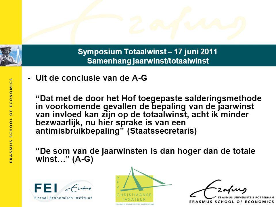 Symposium Totaalwinst – 17 juni 2011 Samenhang jaarwinst/totaalwinst - Uit de conclusie van de A-G Dat met de door het Hof toegepaste salderingsmethode in voorkomende gevallen de bepaling van de jaarwinst van invloed kan zijn op de totaalwinst, acht ik minder bezwaarlijk, nu hier sprake is van een antimisbruikbepaling (Staatssecretaris) De som van de jaarwinsten is dan hoger dan de totale winst… (A-G)
