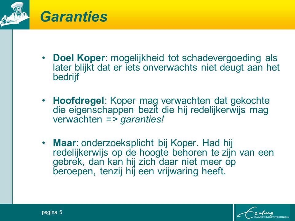 Garanties Doel Koper: mogelijkheid tot schadevergoeding als later blijkt dat er iets onverwachts niet deugt aan het bedrijf Hoofdregel: Koper mag verwachten dat gekochte die eigenschappen bezit die hij redelijkerwijs mag verwachten => garanties.