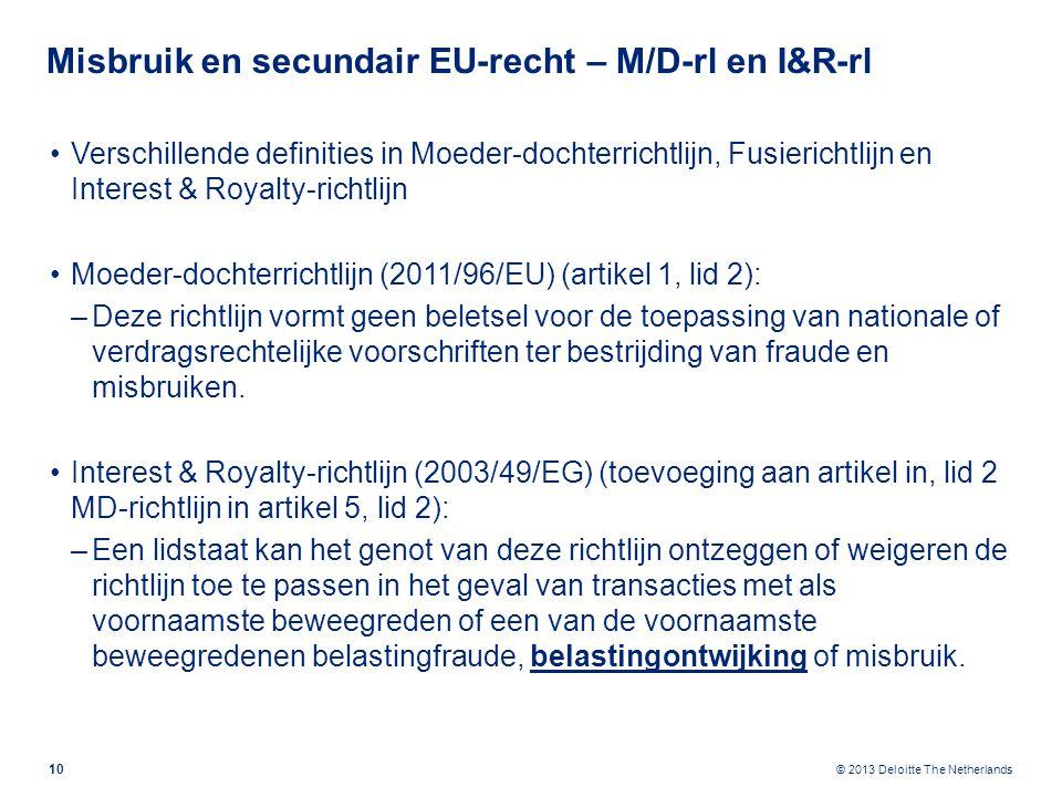 © 2013 Deloitte The Netherlands Misbruik en secundair EU-recht – M/D-rl en I&R-rl Verschillende definities in Moeder-dochterrichtlijn, Fusierichtlijn en Interest & Royalty-richtlijn Moeder-dochterrichtlijn (2011/96/EU) (artikel 1, lid 2): –Deze richtlijn vormt geen beletsel voor de toepassing van nationale of verdragsrechtelijke voorschriften ter bestrijding van fraude en misbruiken.