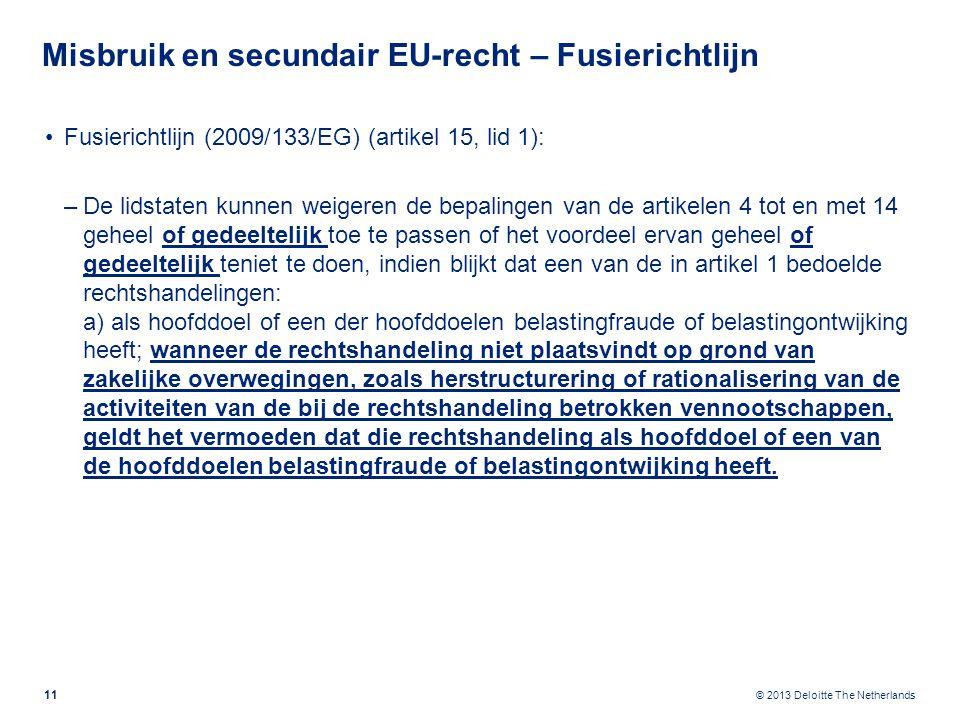 © 2013 Deloitte The Netherlands Misbruik en secundair EU-recht – Fusierichtlijn Fusierichtlijn (2009/133/EG) (artikel 15, lid 1): –De lidstaten kunnen weigeren de bepalingen van de artikelen 4 tot en met 14 geheel of gedeeltelijk toe te passen of het voordeel ervan geheel of gedeeltelijk teniet te doen, indien blijkt dat een van de in artikel 1 bedoelde rechtshandelingen: a) als hoofddoel of een der hoofddoelen belastingfraude of belastingontwijking heeft; wanneer de rechtshandeling niet plaatsvindt op grond van zakelijke overwegingen, zoals herstructurering of rationalisering van de activiteiten van de bij de rechtshandeling betrokken vennootschappen, geldt het vermoeden dat die rechtshandeling als hoofddoel of een van de hoofddoelen belastingfraude of belastingontwijking heeft.