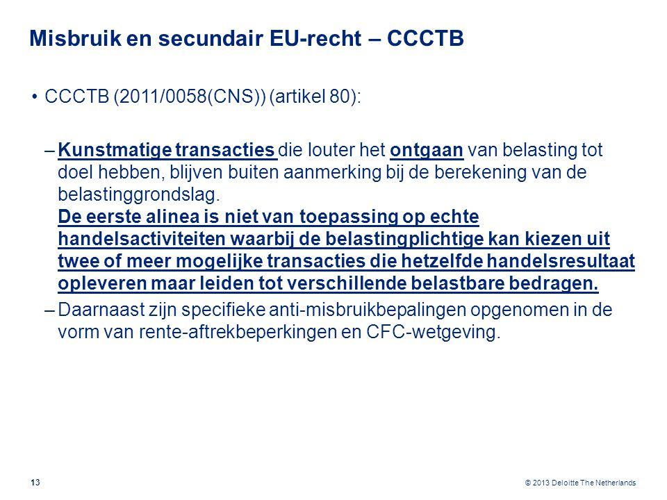 © 2013 Deloitte The Netherlands Misbruik en secundair EU-recht – CCCTB CCCTB (2011/0058(CNS)) (artikel 80): –Kunstmatige transacties die louter het ontgaan van belasting tot doel hebben, blijven buiten aanmerking bij de berekening van de belastinggrondslag.