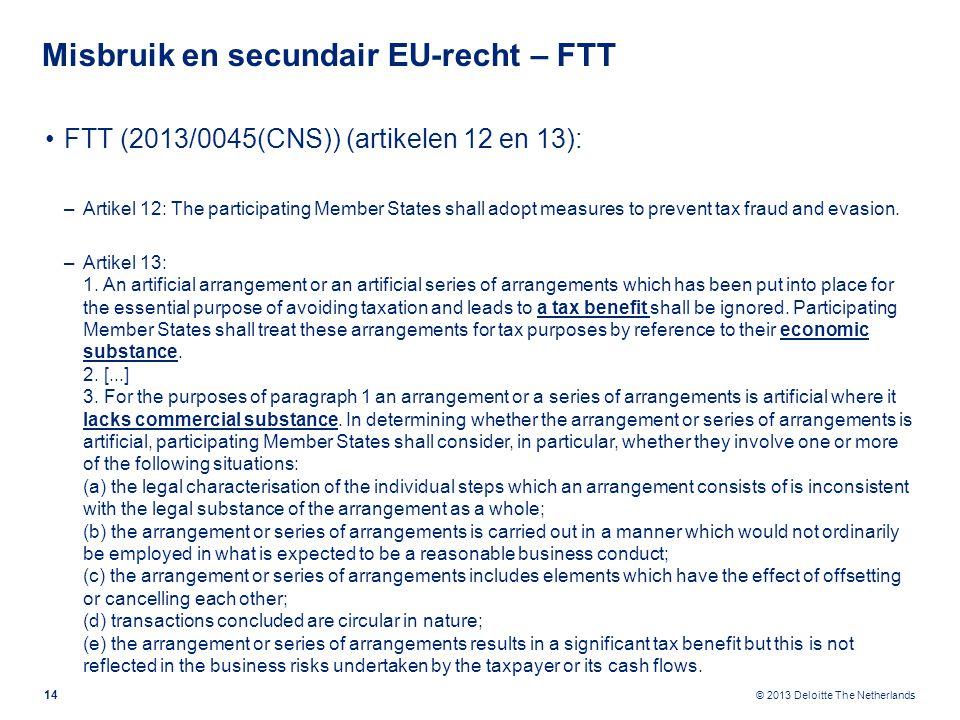 © 2013 Deloitte The Netherlands Misbruik en secundair EU-recht – FTT FTT (2013/0045(CNS)) (artikelen 12 en 13): –Artikel 12: The participating Member States shall adopt measures to prevent tax fraud and evasion.