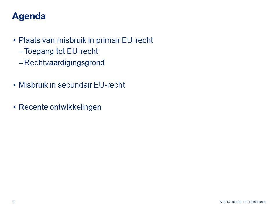 © 2013 Deloitte The Netherlands Agenda Plaats van misbruik in primair EU-recht –Toegang tot EU-recht –Rechtvaardigingsgrond Misbruik in secundair EU-recht Recente ontwikkelingen 1