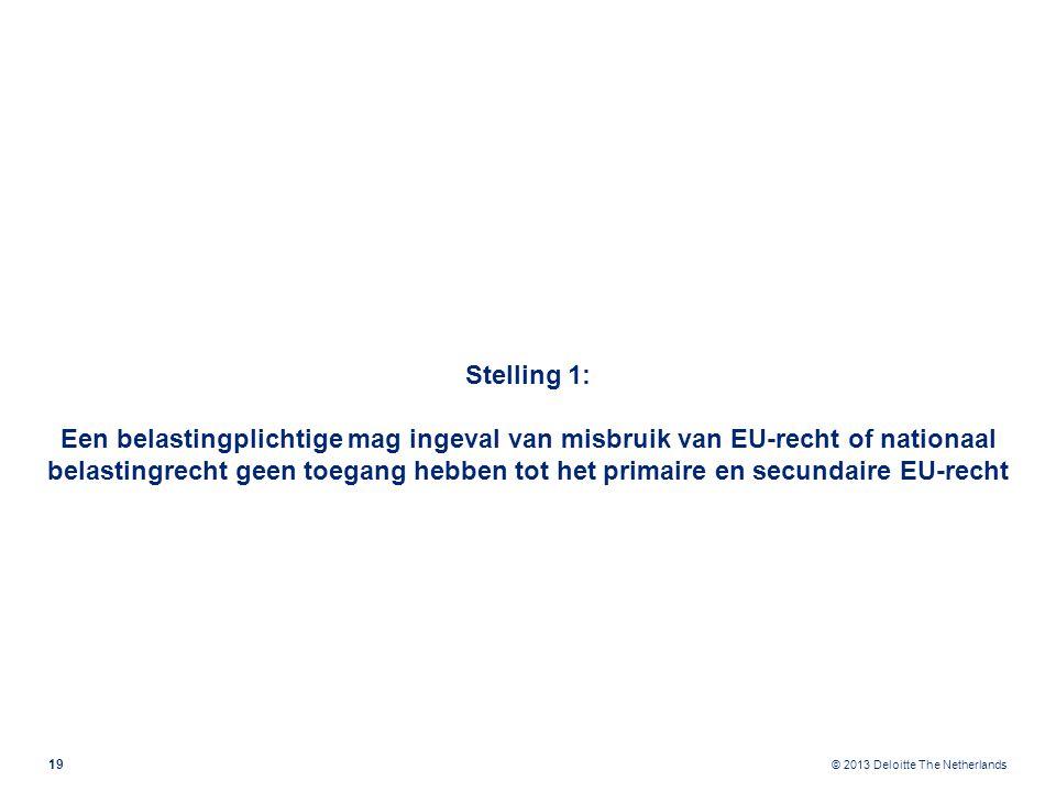 © 2013 Deloitte The Netherlands Stelling 1: Een belastingplichtige mag ingeval van misbruik van EU-recht of nationaal belastingrecht geen toegang hebben tot het primaire en secundaire EU-recht 19