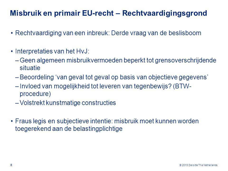 © 2013 Deloitte The Netherlands Misbruik en primair EU-recht – Rechtvaardigingsgrond Rechtvaardiging van een inbreuk: Derde vraag van de beslisboom Interpretaties van het HvJ: –Geen algemeen misbruikvermoeden beperkt tot grensoverschrijdende situatie –Beoordeling 'van geval tot geval op basis van objectieve gegevens' –Invloed van mogelijkheid tot leveren van tegenbewijs.