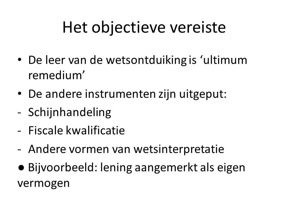 Het objectieve vereiste De leer van de wetsontduiking is 'ultimum remedium' De andere instrumenten zijn uitgeput: -Schijnhandeling -Fiscale kwalificat