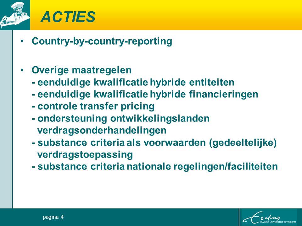 ACTIES Country-by-country-reporting Overige maatregelen - eenduidige kwalificatie hybride entiteiten - eenduidige kwalificatie hybride financieringen - controle transfer pricing - ondersteuning ontwikkelingslanden verdragsonderhandelingen - substance criteria als voorwaarden (gedeeltelijke) verdragstoepassing - substance criteria nationale regelingen/faciliteiten pagina 4