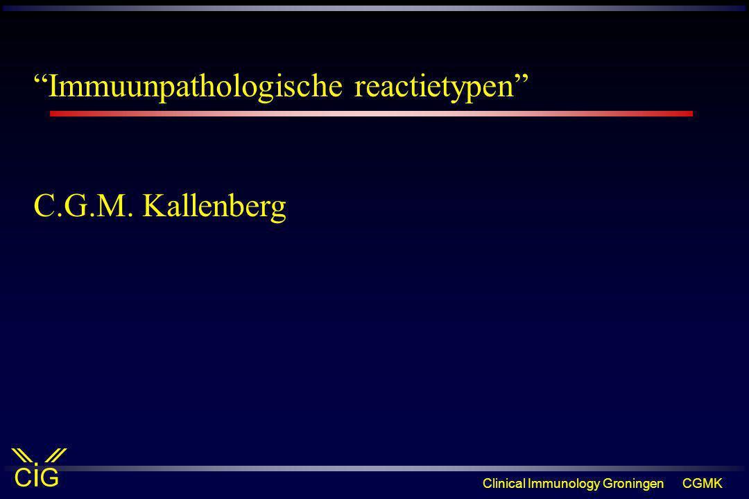 "Clinical Immunology GroningenCGMK CiGCiG ""Immuunpathologische reactietypen"" C.G.M. Kallenberg"