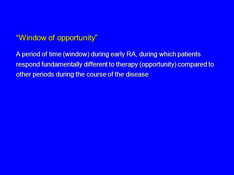 Window of opportunity A period of time (window) during early RA, during which patients respond fundamentally different to therapy (opportunity) compared to other periods during the course of the disease