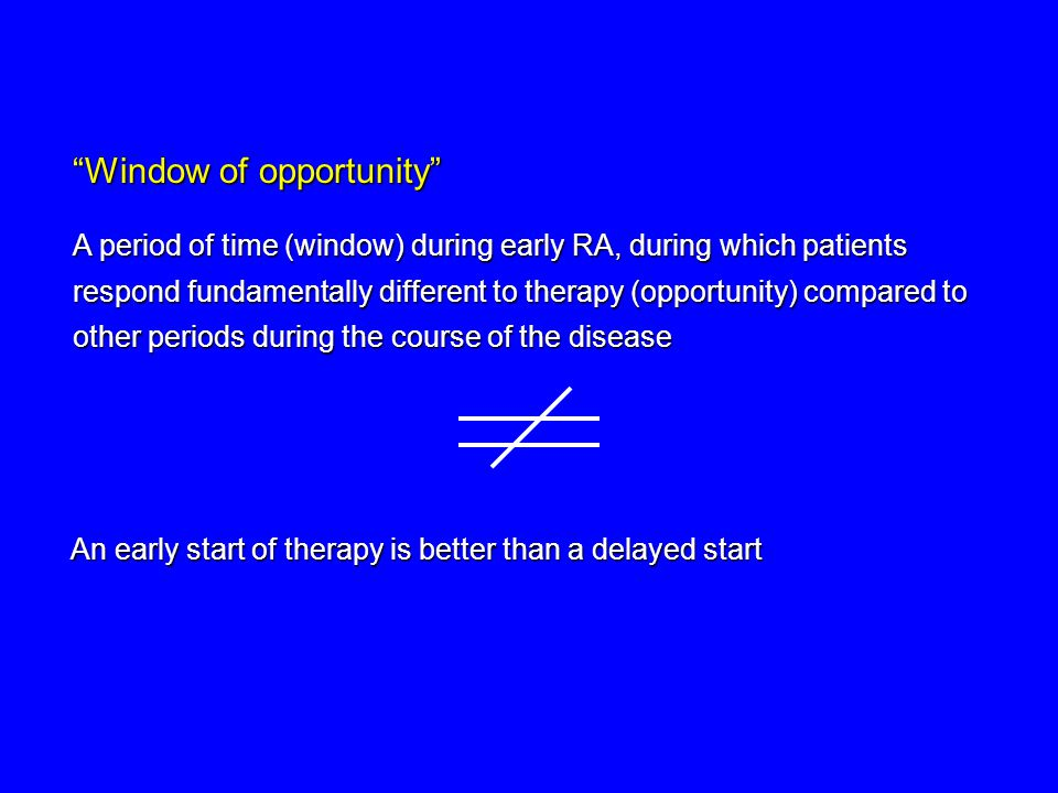 Window of opportunity A period of time (window) during early RA, during which patients respond fundamentally different to therapy (opportunity) compared to other periods during the course of the disease An early start of therapy is better than a delayed start
