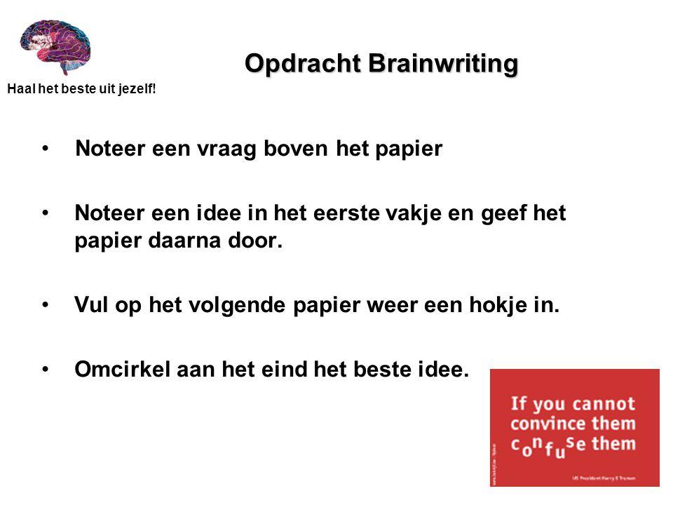 Haal het beste uit jezelf! Opdracht Brainwriting Noteer een vraag boven het papier Noteer een idee in het eerste vakje en geef het papier daarna door.