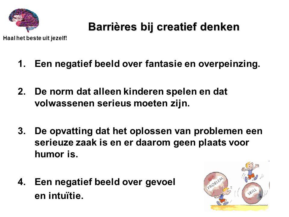 Haal het beste uit jezelf! Barrières bij creatief denken 1. Een negatief beeld over fantasie en overpeinzing. 2.De norm dat alleen kinderen spelen en