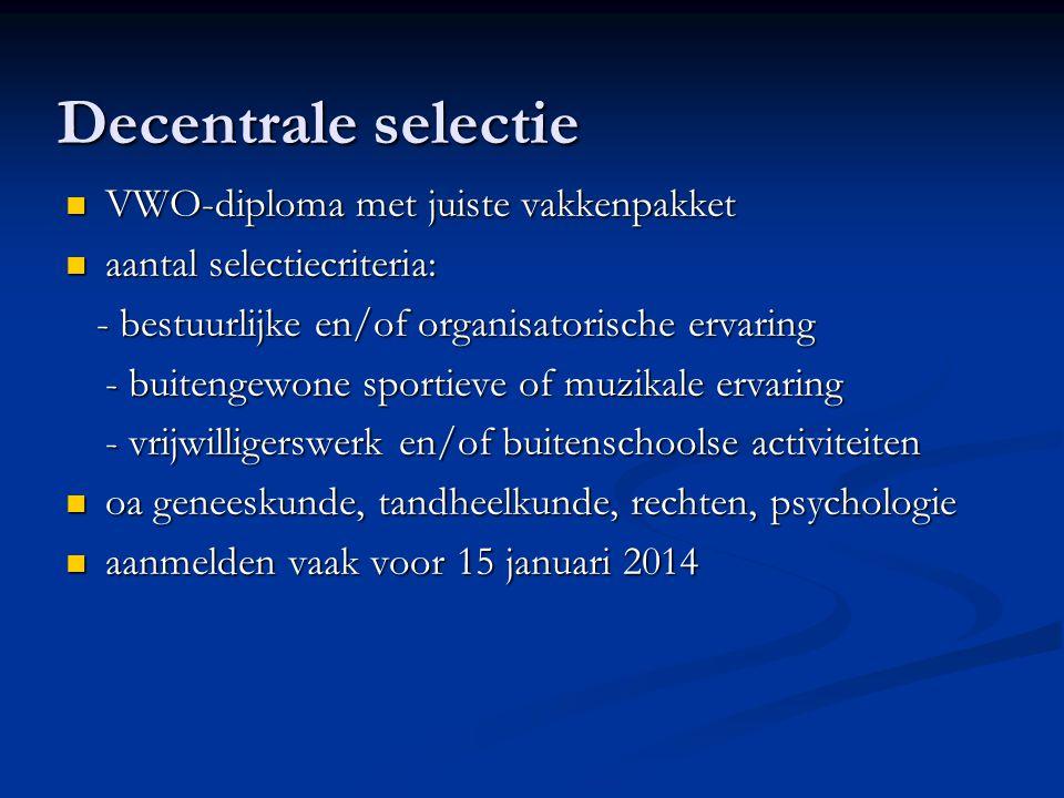 Decentrale selectie VWO-diploma met juiste vakkenpakket VWO-diploma met juiste vakkenpakket aantal selectiecriteria: aantal selectiecriteria: - bestuurlijke en/of organisatorische ervaring - bestuurlijke en/of organisatorische ervaring - buitengewone sportieve of muzikale ervaring - vrijwilligerswerk en/of buitenschoolse activiteiten oa geneeskunde, tandheelkunde, rechten, psychologie oa geneeskunde, tandheelkunde, rechten, psychologie aanmelden vaak voor 15 januari 2014 aanmelden vaak voor 15 januari 2014