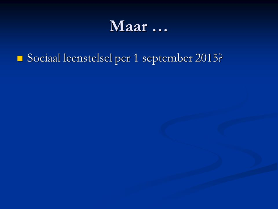 Maar … Sociaal leenstelsel per 1 september 2015? Sociaal leenstelsel per 1 september 2015?
