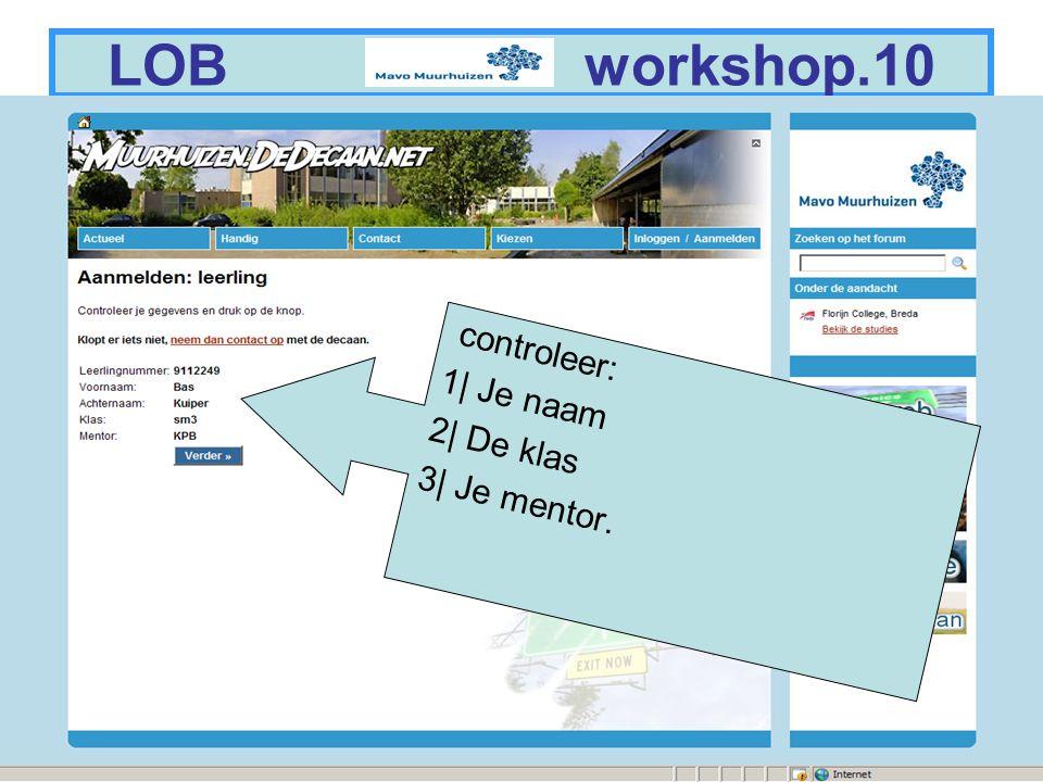 5 LOB workshop.10 controleer: 1| Je naam 2| De klas 3| Je mentor.