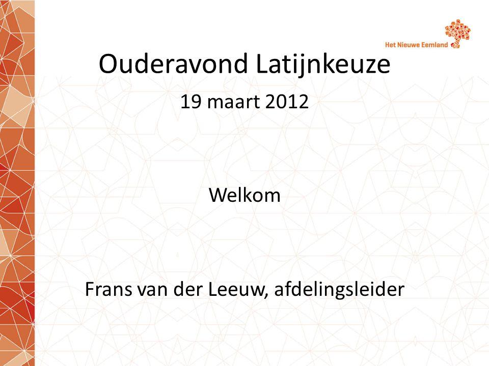 Ouderavond Latijnkeuze 19 maart 2012 Welkom Frans van der Leeuw, afdelingsleider