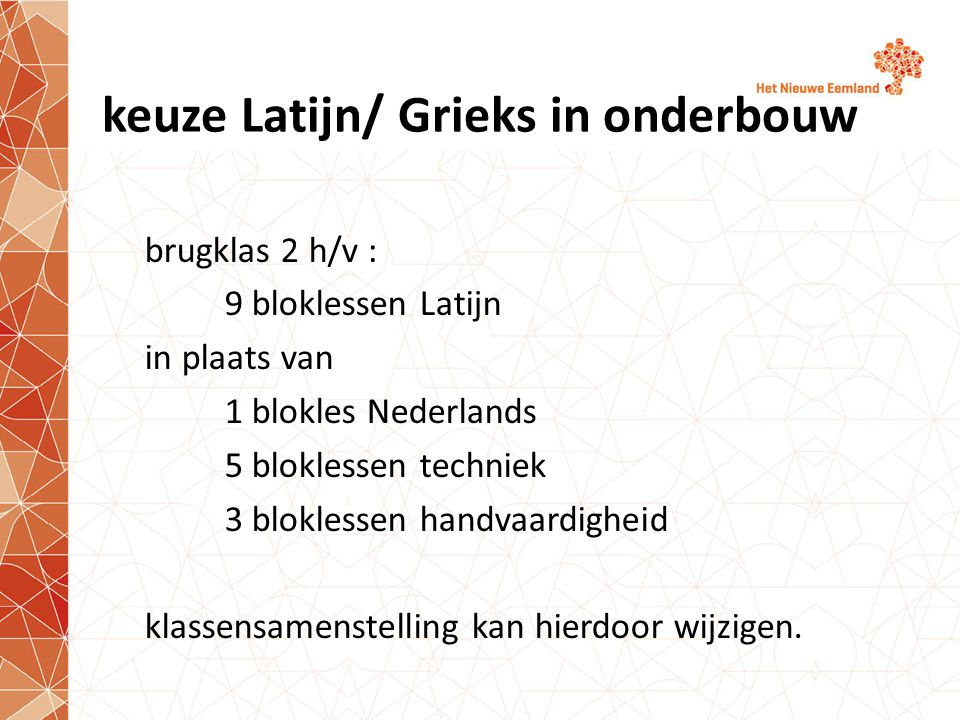 keuze Latijn/ Grieks in onderbouw brugklas 2 h/v : 9 bloklessen Latijn in plaats van 1 blokles Nederlands 5 bloklessen techniek 3 bloklessen handvaardigheid klassensamenstelling kan hierdoor wijzigen.