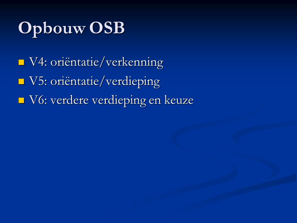 Opbouw OSB V4: oriëntatie/verkenning V4: oriëntatie/verkenning V5: oriëntatie/verdieping V5: oriëntatie/verdieping V6: verdere verdieping en keuze V6: verdere verdieping en keuze