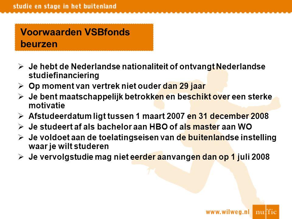 Voorwaarden VSBfonds beurzen  Je hebt de Nederlandse nationaliteit of ontvangt Nederlandse studiefinanciering  Op moment van vertrek niet ouder dan