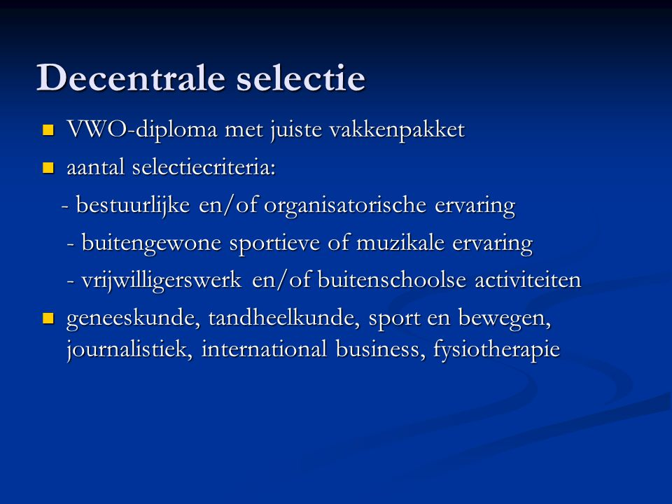 Decentrale selectie VWO-diploma met juiste vakkenpakket VWO-diploma met juiste vakkenpakket aantal selectiecriteria: aantal selectiecriteria: - bestuurlijke en/of organisatorische ervaring - bestuurlijke en/of organisatorische ervaring - buitengewone sportieve of muzikale ervaring - vrijwilligerswerk en/of buitenschoolse activiteiten geneeskunde, tandheelkunde, sport en bewegen, journalistiek, international business, fysiotherapie geneeskunde, tandheelkunde, sport en bewegen, journalistiek, international business, fysiotherapie