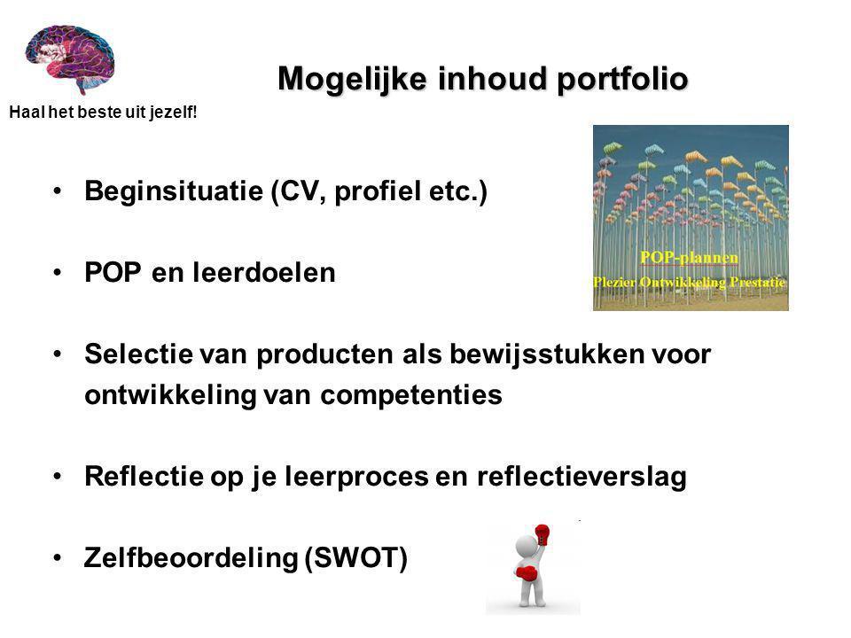 Haal het beste uit jezelf! Mogelijke inhoud portfolio Beginsituatie (CV, profiel etc.) POP en leerdoelen Selectie van producten als bewijsstukken voor