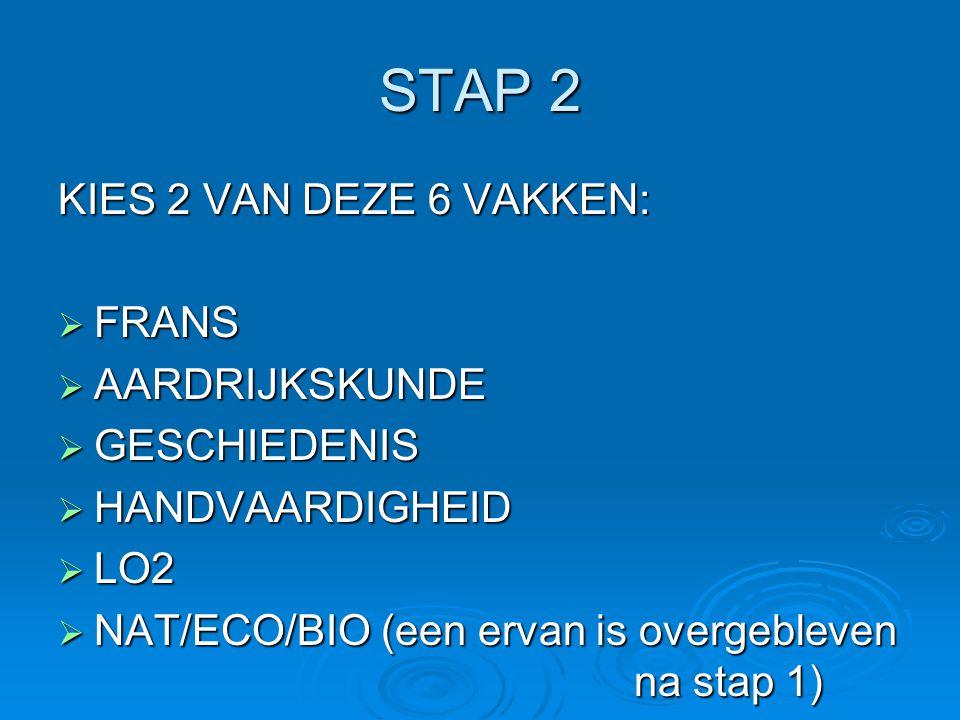 STAP 2 KIES 2 VAN DEZE 6 VAKKEN:  FRANS  AARDRIJKSKUNDE  GESCHIEDENIS  HANDVAARDIGHEID  LO2  NAT/ECO/BIO (een ervan is overgebleven na stap 1)