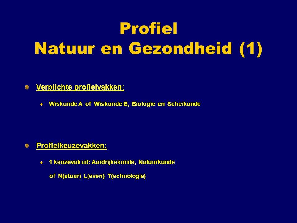 Profiel Natuur en Gezondheid (1) Verplichte profielvakken: Wiskunde A of Wiskunde B, Biologie en Scheikunde Profielkeuzevakken: 1 keuzevak uit: Aardrijkskunde, Natuurkunde of N(atuur) L(even) T(echnologie)