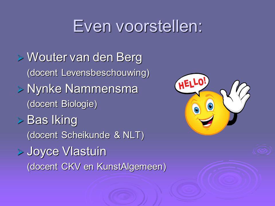 Even voorstellen:  Wouter van den Berg (docent Levensbeschouwing)  Nynke Nammensma (docent Biologie)  Bas Iking (docent Scheikunde & NLT)  Joyce V