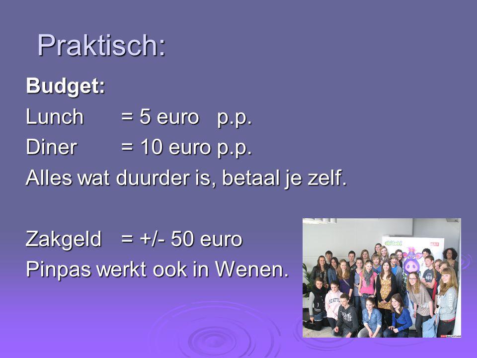 Praktisch: Budget: Lunch= 5 euro p.p. Diner= 10 euro p.p. Alles wat duurder is, betaal je zelf. Zakgeld= +/- 50 euro Pinpas werkt ook in Wenen.