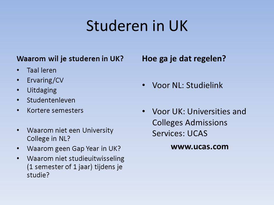 Studeren in UK Waarom wil je studeren in UK? Taal leren Ervaring/CV Uitdaging Studentenleven Kortere semesters Waarom niet een University College in N