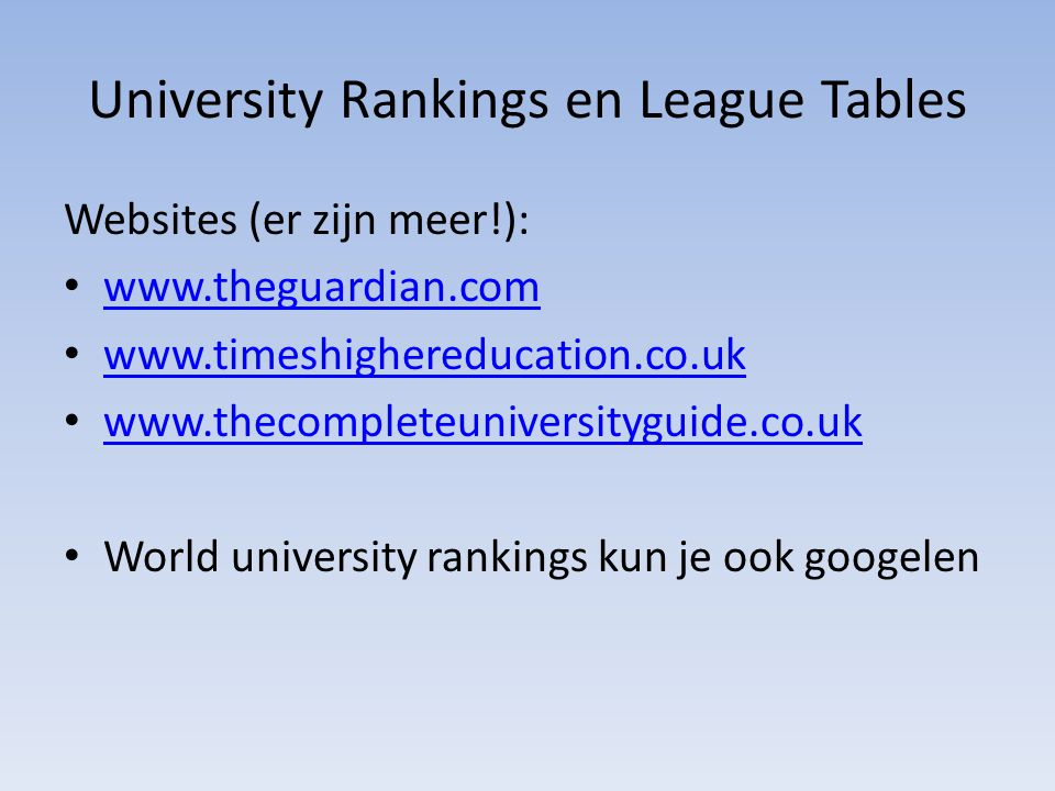 University Rankings en League Tables Websites (er zijn meer!): www.theguardian.com www.timeshighereducation.co.uk www.thecompleteuniversityguide.co.uk