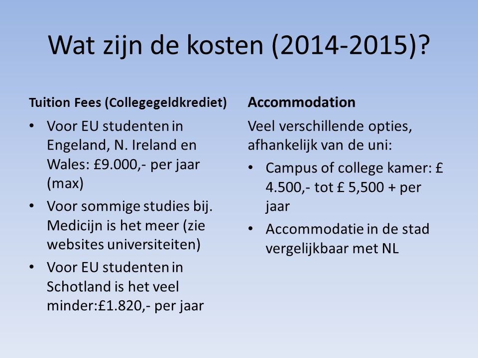 Wat zijn de kosten (2014-2015)? Tuition Fees (Collegegeldkrediet) Voor EU studenten in Engeland, N. Ireland en Wales: £9.000,- per jaar (max) Voor som