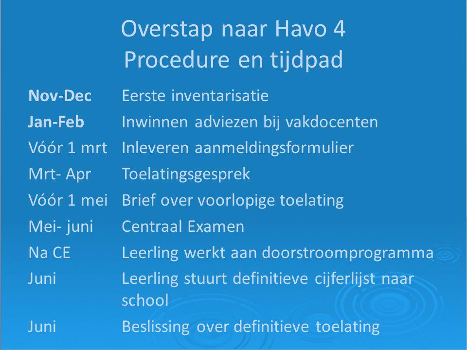 Overstap naar Havo 4 Procedure en tijdpad Nov-DecEerste inventarisatie Jan-FebInwinnen adviezen bij vakdocenten Vóór 1 mrtInleveren aanmeldingsformulier Mrt- AprToelatingsgesprek Vóór 1 meiBrief over voorlopige toelating Mei- juniCentraal Examen Na CELeerling werkt aan doorstroomprogramma JuniLeerling stuurt definitieve cijferlijst naar school JuniBeslissing over definitieve toelating