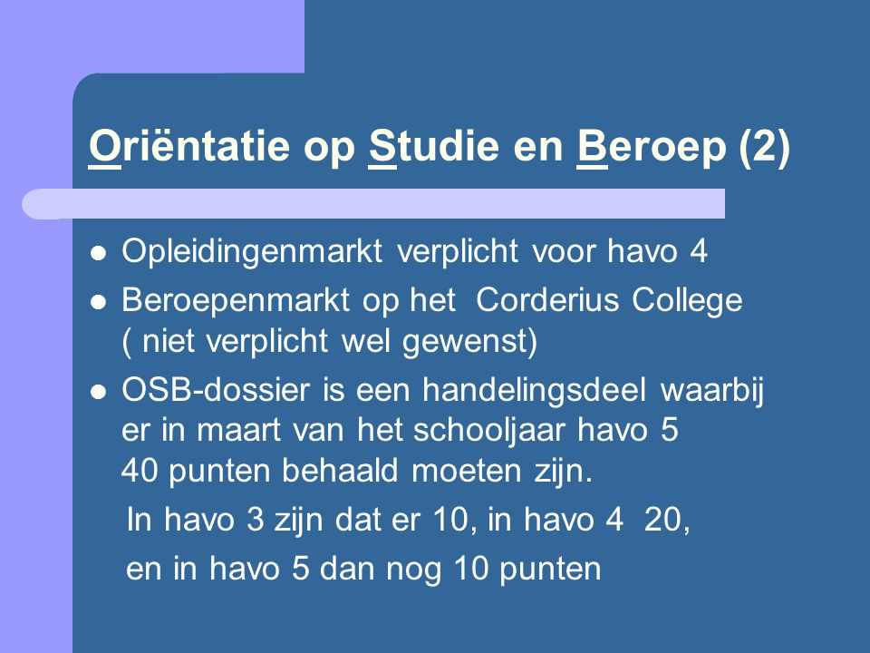 Oriëntatie op Studie en Beroep (2) Opleidingenmarkt verplicht voor havo 4 Beroepenmarkt op het Corderius College ( niet verplicht wel gewenst) OSB-dossier is een handelingsdeel waarbij er in maart van het schooljaar havo 5 40 punten behaald moeten zijn.