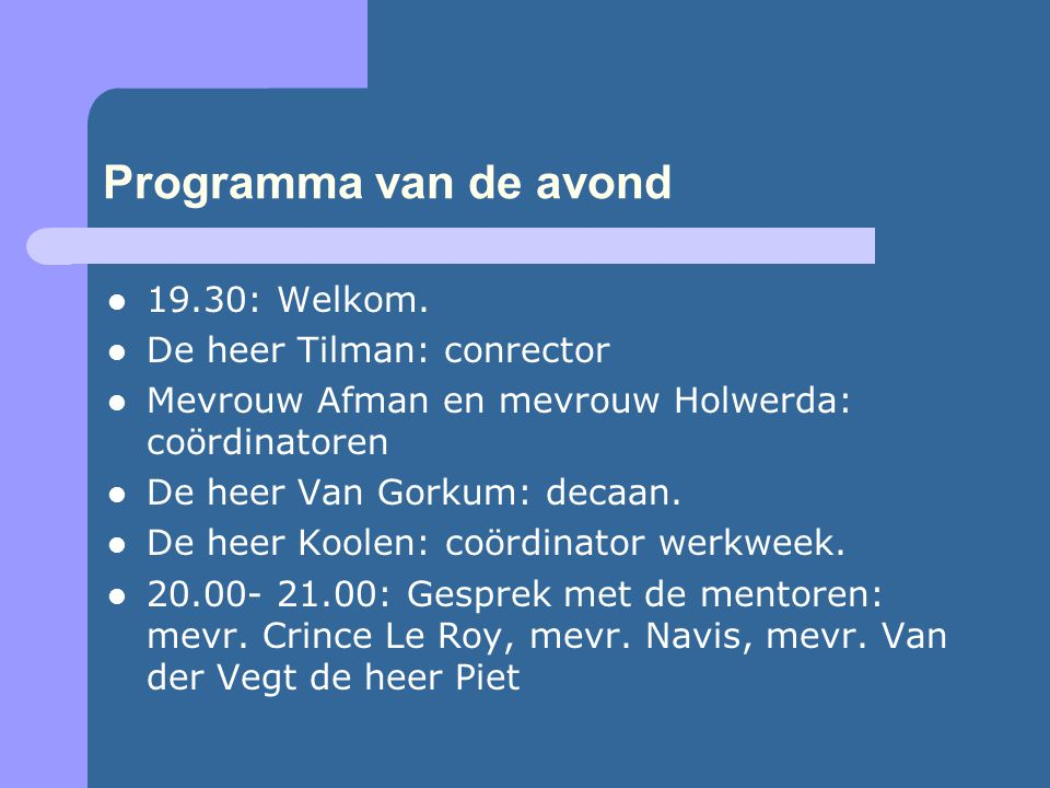 Programma van de avond 19.30: Welkom. De heer Tilman: conrector Mevrouw Afman en mevrouw Holwerda: coördinatoren De heer Van Gorkum: decaan. De heer K