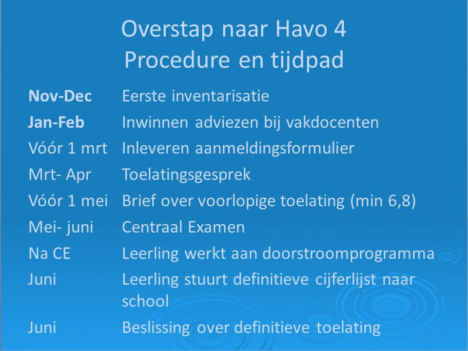 Overstap naar Havo 4 Procedure en tijdpad Nov-DecEerste inventarisatie Jan-FebInwinnen adviezen bij vakdocenten Vóór 1 mrtInleveren aanmeldingsformulier Mrt- AprToelatingsgesprek Vóór 1 meiBrief over voorlopige toelating (min 6,8) Mei- juniCentraal Examen Na CELeerling werkt aan doorstroomprogramma JuniLeerling stuurt definitieve cijferlijst naar school JuniBeslissing over definitieve toelating