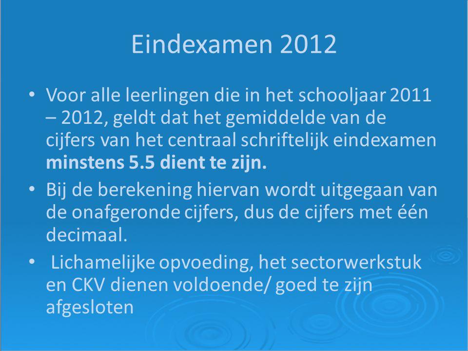 Eindexamen 2012 Voor alle leerlingen die in het schooljaar 2011 – 2012, geldt dat het gemiddelde van de cijfers van het centraal schriftelijk eindexamen minstens 5.5 dient te zijn.