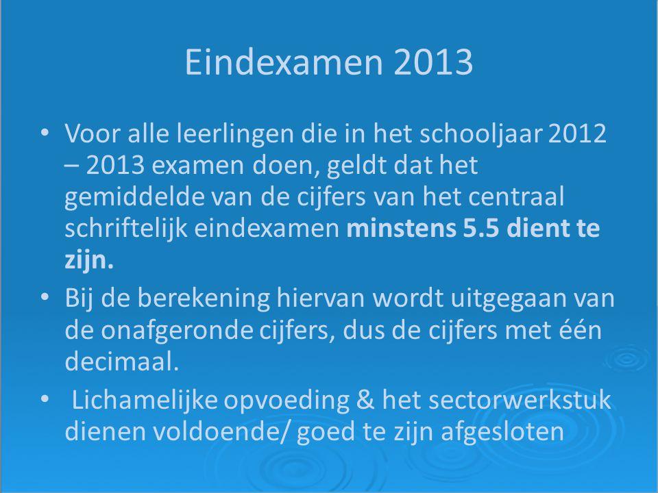 Eindexamen 2013 Voor alle leerlingen die in het schooljaar 2012 – 2013 examen doen, geldt dat het gemiddelde van de cijfers van het centraal schriftelijk eindexamen minstens 5.5 dient te zijn.