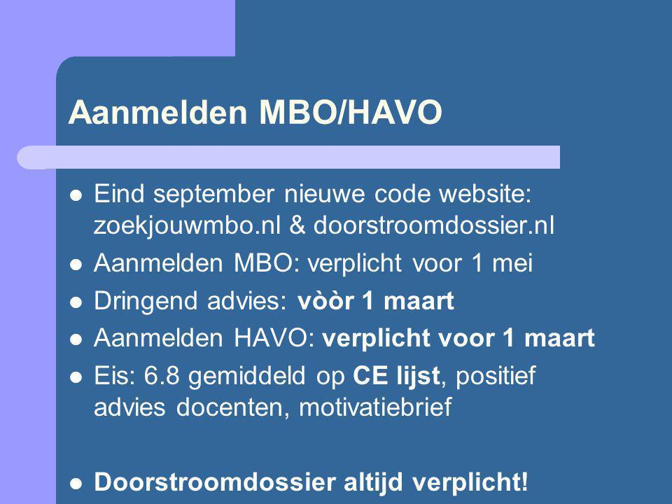 Aanmelden MBO/HAVO Eind september nieuwe code website: zoekjouwmbo.nl & doorstroomdossier.nl Aanmelden MBO: verplicht voor 1 mei Dringend advies: vòòr 1 maart Aanmelden HAVO: verplicht voor 1 maart Eis: 6.8 gemiddeld op CE lijst, positief advies docenten, motivatiebrief Doorstroomdossier altijd verplicht!